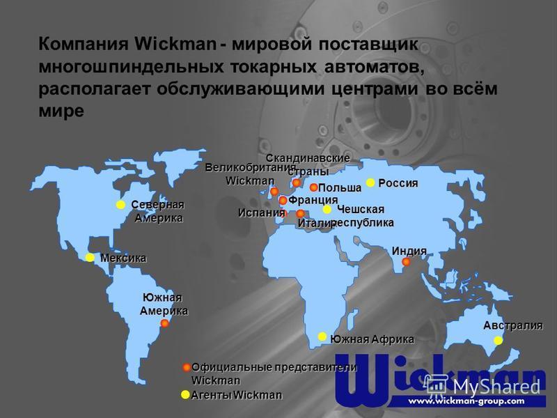 Компания Wickman - мировой поставщик многошпиндельных токарных автоматов, располагает обслуживающими центрами во всём мире ВеликобританияWickman Скандинавскиестраны Испания Франция Индия Италия Южная Америка Польша Северная Америка Мексика Россия Южн