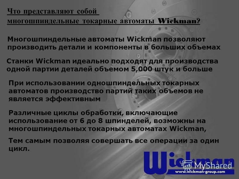 Многошпиндельные автоматы Wickman позволяют производить детали и компоненты в больших объемах Что представляют собой многошпиндельные токарные автоматы Wickman? При использовании одношпиндельных токарных автоматов производство партий таких объемов не