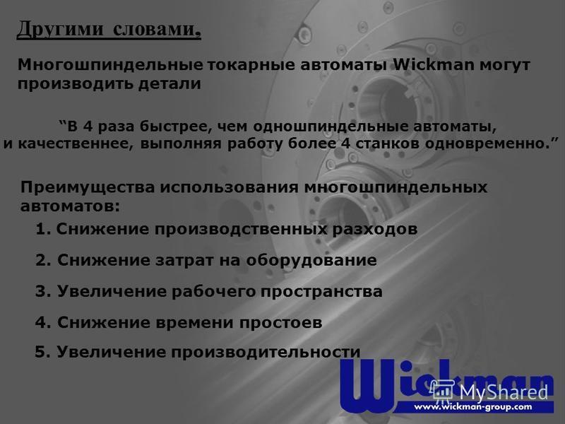 Многошпиндельные токарные автоматы Wickman могут производить детали Другими словами, Преимущества использования многошпиндельных автоматов: 1. Снижение производственных расходов 2. Снижение затрат на оборудование 3. Увеличение рабочего пространства 4