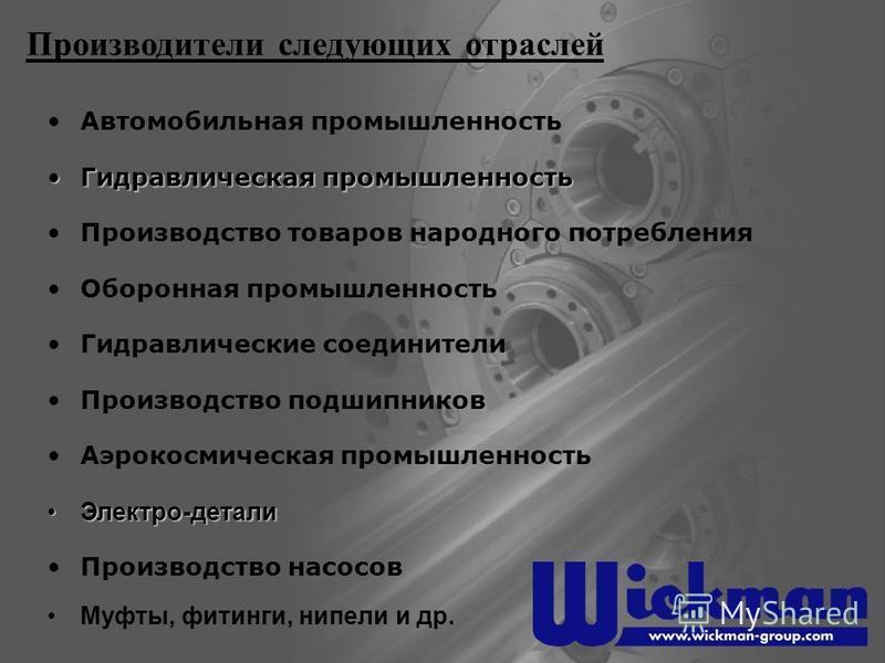 Производители следующих отраслей Автомобильная промышленность Гидравлическая промышленность Гидравлическая промышленность Производство товаров народного потребления Оборонная промышленность Производство подшипников Гидравлические соединители Аэрокосм