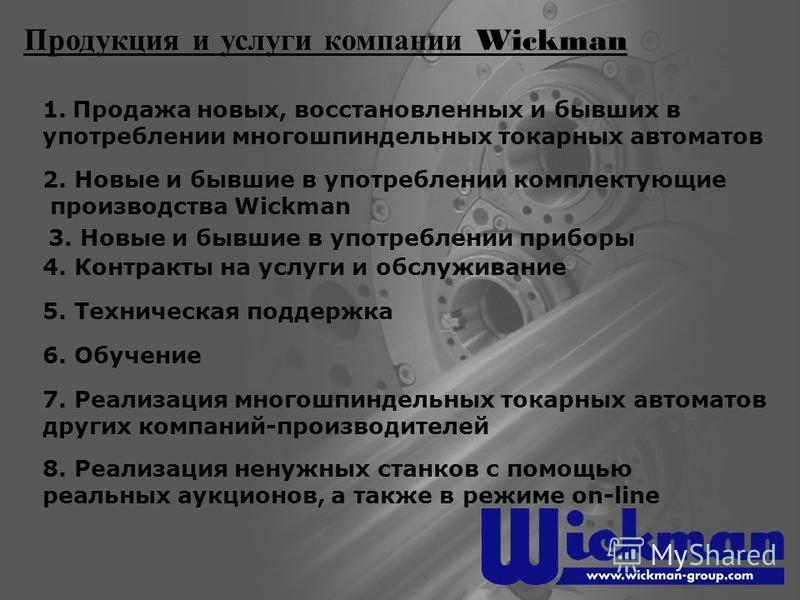 Продукция и услуги компании Wickman 1. Продажа новых, восстановленных и бывших в употреблении многошпиндельных токарных автоматов 2. Новые и бывшие в употреблении комплектующие производства Wickman 3. Новые и бывшие в употреблении приборы 4. Контракт