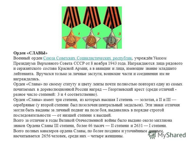 Орден «СЛАВЫ» Военный орден Союза Советских Социалистических республик, учреждён Указом Президиума Верховного Совета СССР от 8 ноября 1943 года. Награждаются лица рядового и сержантского состава Красной Армии, а в авиации и лица, имеющие звание младш