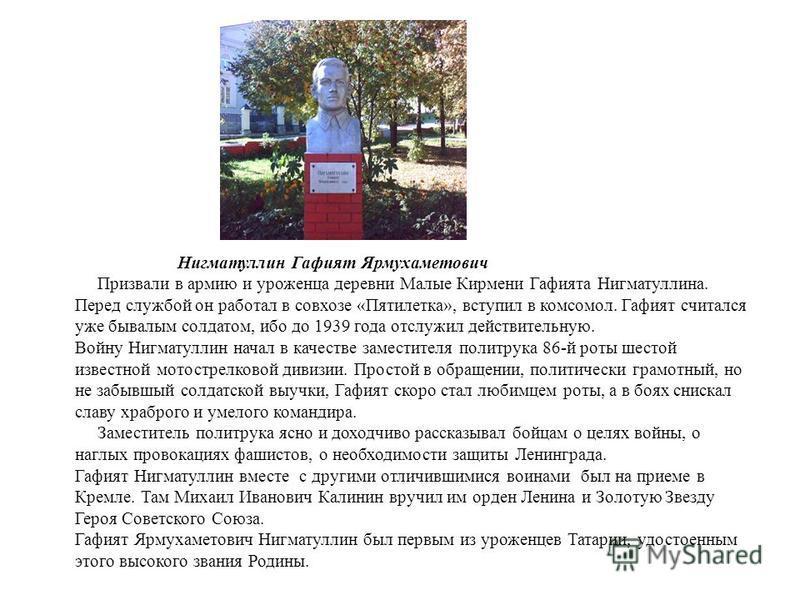 Нигматуллин Гафият Ярмухаметович Призвали в армию и уроженца деревни Малые Кирмени Гафията Нигматуллина. Перед службой он работал в совхозе «Пятилетка», вступил в комсомол. Гафият считался уже бывалым солдатом, ибо до 1939 года отслужил действительну