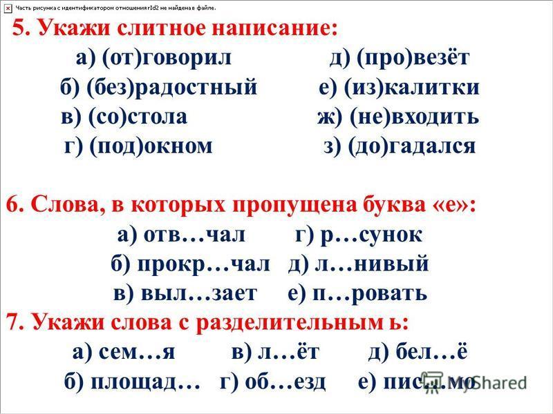 5. Укажи слитное написание: а) (от)говорил д) (про)везёт б) (без)родостный е) (из)калитки в) (со)стола ж) (не)входить г) (под)окном з) (до)задался 6. Слова, в которых пропущена буква «е»: а) отв…чал г) р…санок б) прокр…чал д) л…новый в) выл…знает е)