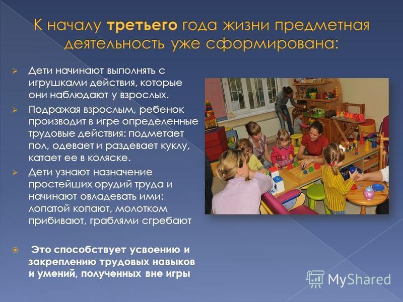 Дети начинают выполнять с игрушками действия, которые они наблюдают у взрослых. Подражая взрослым, ребенок производит в игре определенные трудовые действия: подметает пол, одевает и раздевает куклу, катает ее в коляске. Дети узнают назначение простей