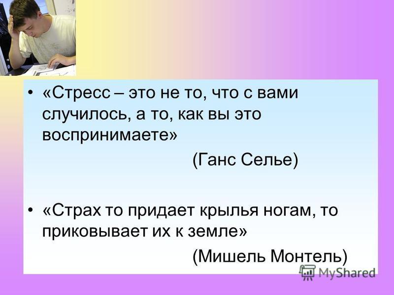 «Стресс – это не то, что с вами случилось, а то, как вы это воспринимаете» (Ганс Селье) «Страх то придает крылья ногам, то приковывает их к земле» (Мишель Монтель)