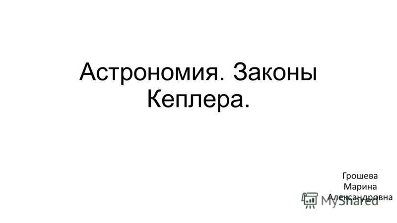 Астрономия. Законы Кеплера. Грошева Марина Александровна