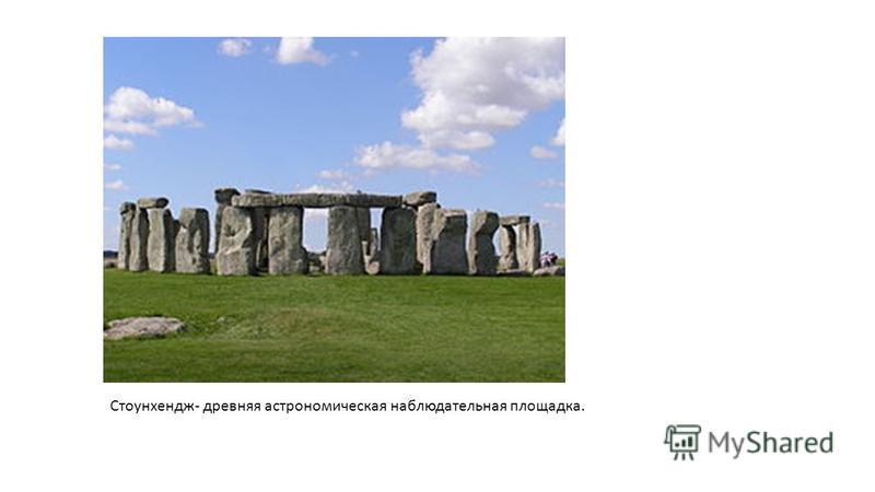 Стоунхендж- древняя астрономическая наблюдательная площадка.