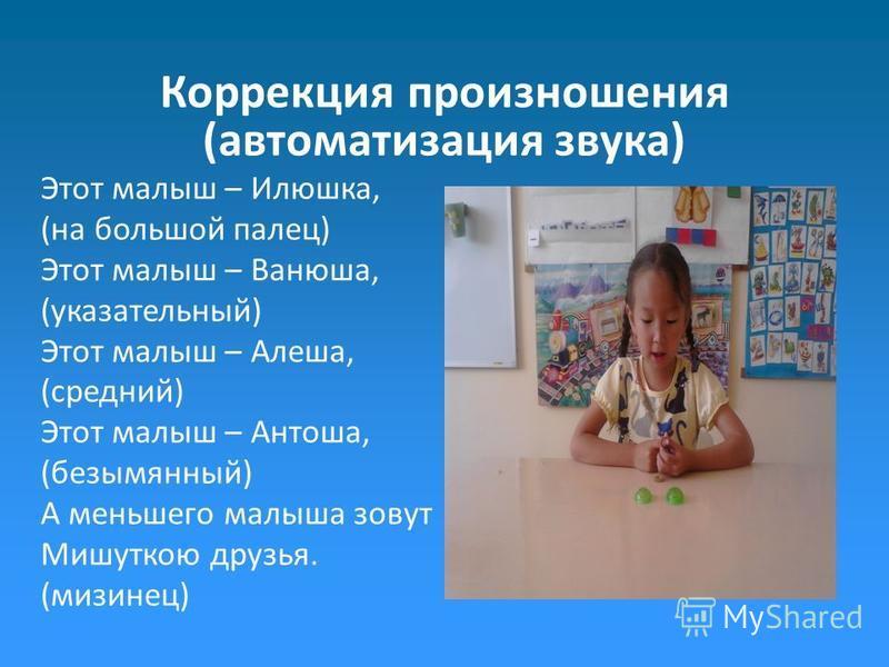 Коррекция произношения (автоматизация звука) Этот малыш – Илюшка, (на большой палец) Этот малыш – Ванюша, (указательный) Этот малыш – Алеша, (средний) Этот малыш – Антоша, (безымянный) А меньшего малыша зовут Мишуткою друзья. (мизинец)