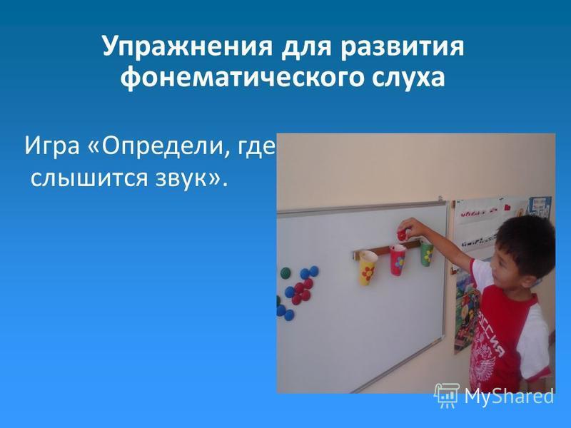 Упражнения для развития фонематического слуха Игра «Определи, где слышится звук».