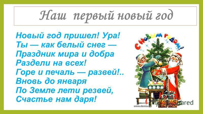 Наш первый новый год Новый год пришел! Ура! Ты как белый снег Праздник мира и добра Раздели на всех! Горе и печаль развей!.. Вновь до января По Земле лети резвей, Счастье нам даря!