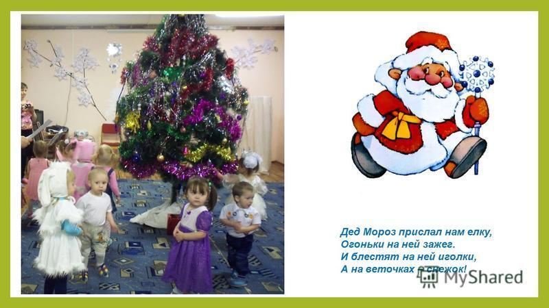 Дед Мороз прислал нам елку, Огоньки на ней зажег. И блестят на ней иголки, А на веточках – снежок!