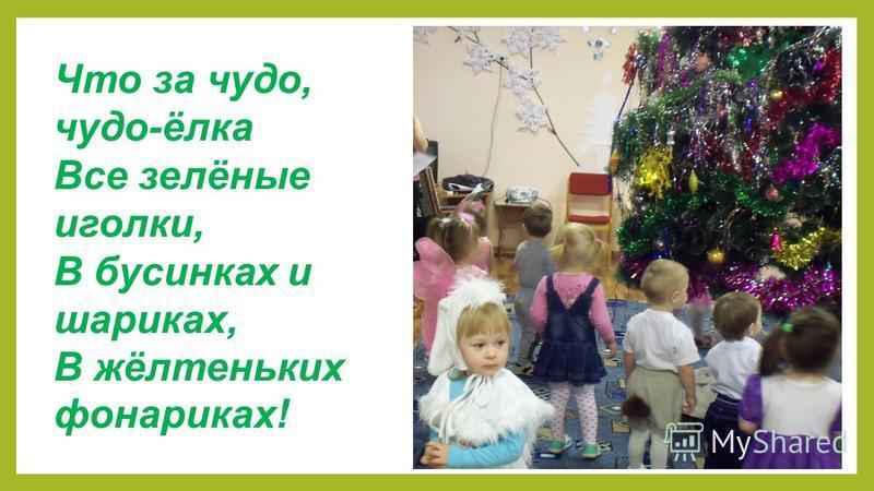 Что за чудо, чудо-ёлка Все зелёные иголки, В бусинках и шариках, В жёлтеньких фонариках!