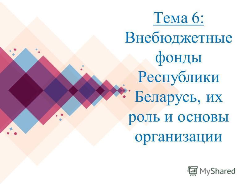 Тема 6: Внебюджетные фонды Республики Беларусь, их роль и основы организации
