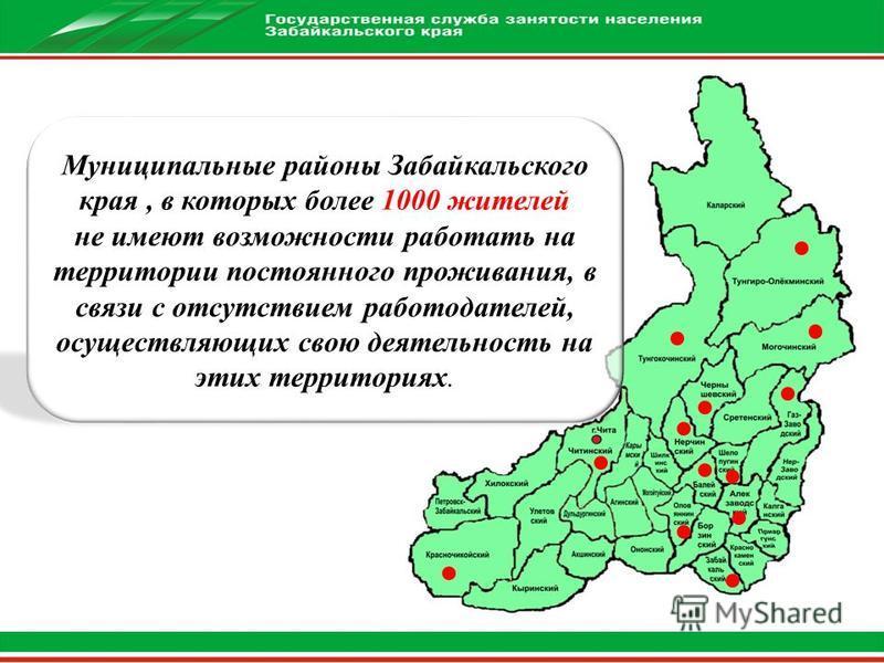 Муниципальные районы Забайкальского края, в которых более 1000 жителей не имеют возможности работать на территории постоянного проживания, в связи с отсутствием работодателей, осуществляющих свою деятельность на этих территориях.