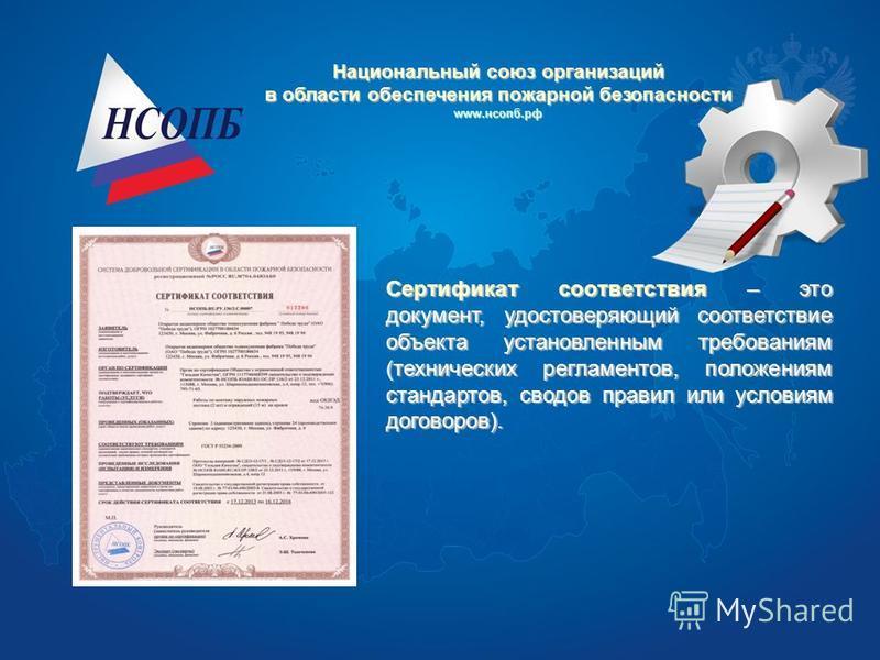Сертификат соответствия – это документ, удостоверяющий соответствие объекта установленным требованиям (технических регламентов, положениям стандартов, сводов правил или условиям договоров). Национальный союз организаций в области обеспечения пожарной