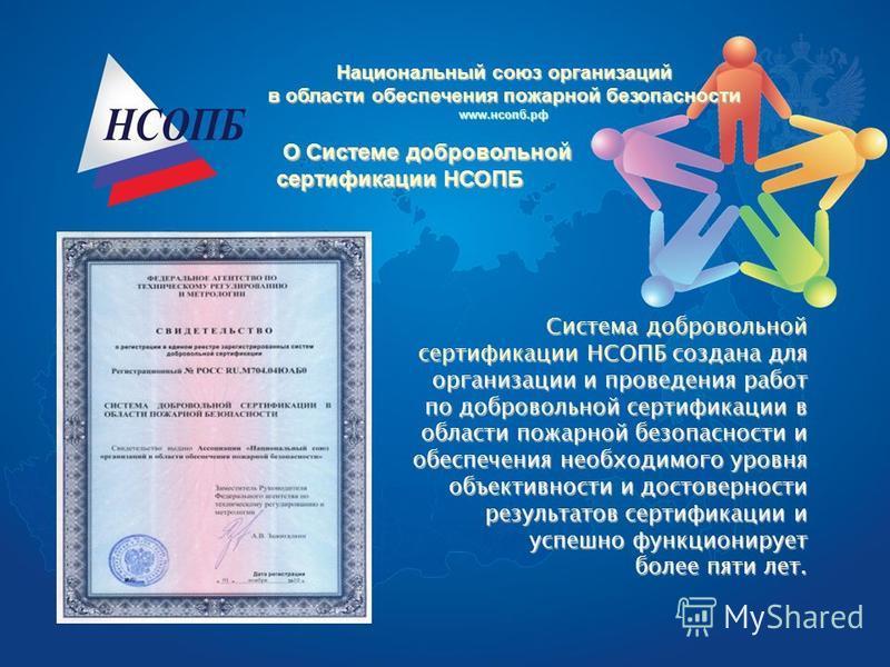 О Системе добровольной сертификации НСОПБ Система добровольной сертификации НСОПБ создана для организации и проведения работ по добровольной сертификации в области пожарной безопасности и обеспечения необходимого уровня объективности и достоверности