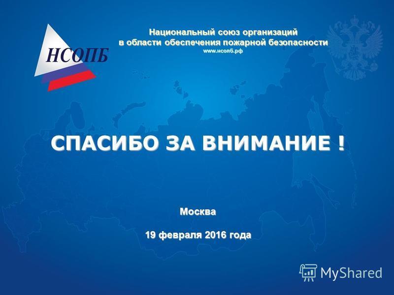 СПАСИБО ЗА ВНИМАНИЕ ! Москва 19 февраля 2016 года Национальный союз организаций в области обеспечения пожарной безопасности www.нсопб.рф