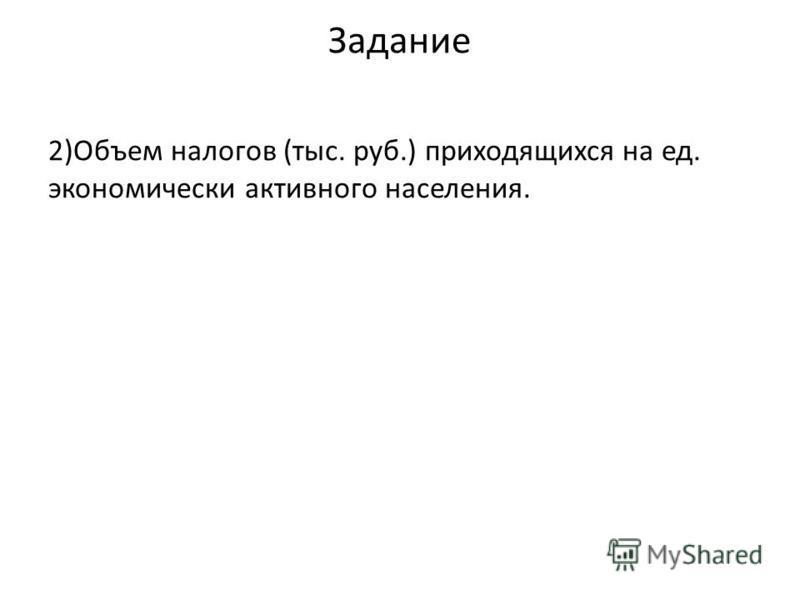 Задание 2)Объем налогов (тыс. руб.) приходящихся на ед. экономически активного населения.