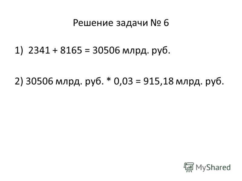 Решение задачи 6 1)2341 + 8165 = 30506 млрд. руб. 2) 30506 млрд. руб. * 0,03 = 915,18 млрд. руб.