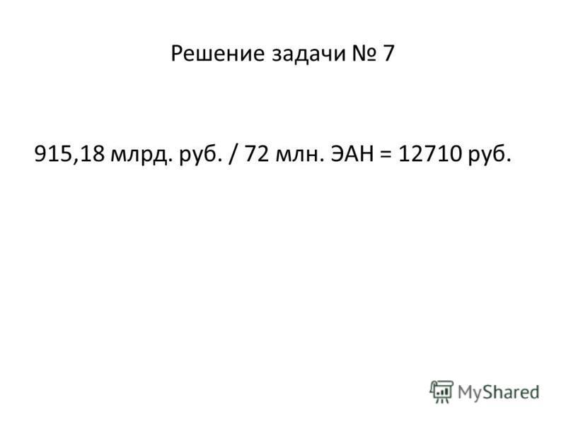 Решение задачи 7 915,18 млрд. руб. / 72 млн. ЭАН = 12710 руб.