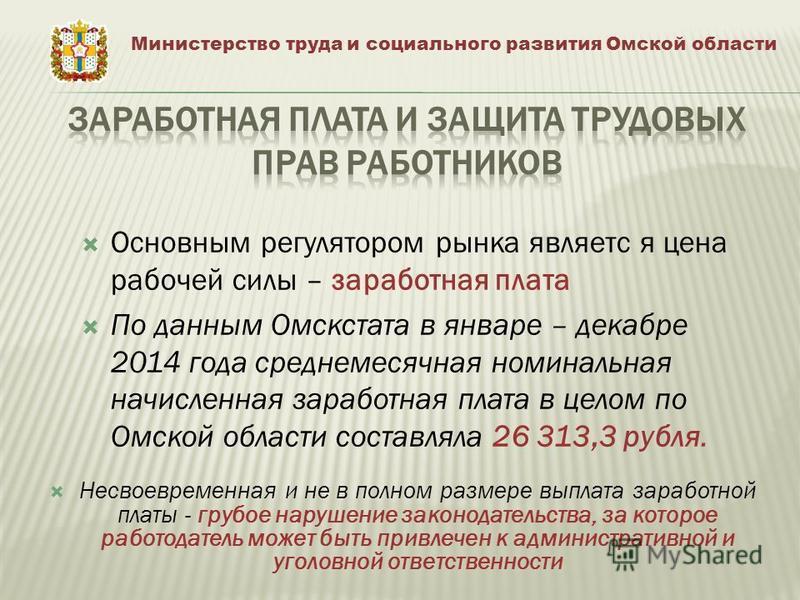 Основным регулятором рынка является цена рабочей силы – заработная плата По данным Омскстата в январе – декабре 2014 года среднемесячная номинальная начисленная заработная плата в целом по Омской области составляла 26 313,3 рубля. Министерство труда