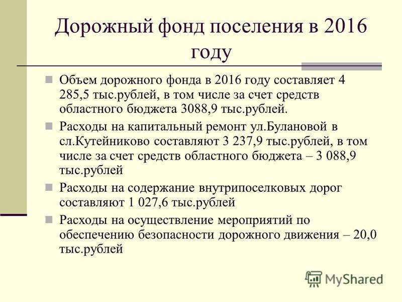 Дорожный фонд поселения в 2016 году Объем дорожного фонда в 2016 году составляет 4 285,5 тыс.рублей, в том числе за счет средств областного бюджета 3088,9 тыс.рублей. Расходы на капитальный ремонт ул.Булановой в сл.Кутейниково составляют 3 237,9 тыс.