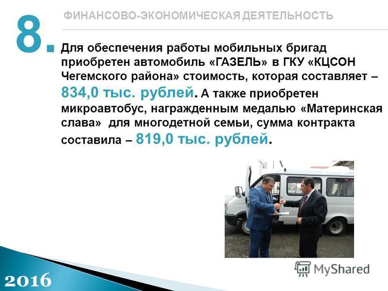 Для обеспечения работы мобильных бригад приобретен автомобиль «ГАЗЕЛЬ» в ГКУ «КЦСОН Чегемского района» стоимость, которая составляет – 834,0 тыс. рублей. А также приобретен микроавтобус, награжденным медалью «Материнская слава» для многодетной семьи,
