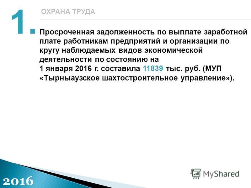 Просроченная задолженность по выплате заработной плате работникам предприятий и организации по кругу наблюдаемых видов экономической деятельности по состоянию на 1 января 2016 г. составила 11839 тыс. руб. (МУП «Тырныаузское шахтостроительное управлен