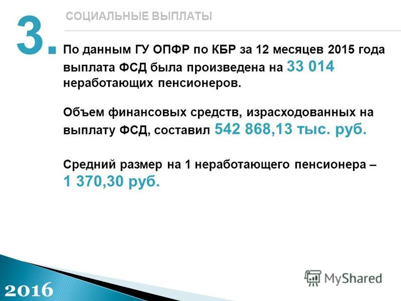 По данным ГУ ОПФР по КБР за 12 месяцев 2015 года выплата ФСД была произведена на 33 014 неработающих пенсионеров. Объем финансовых средств, израсходованных на выплату ФСД, составил 542 868,13 тыс. руб. Средний размер на 1 неработающего пенсионера – 1