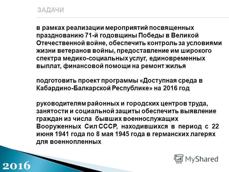 в рамках реализации мероприятий посвященных празднованию 71-й годовщины Победы в Великой Отечественной войне, обеспечить контроль за условиями жизни ветеранов войны, предоставление им широкого спектра медико-социальных услуг, единовременных выплат, ф
