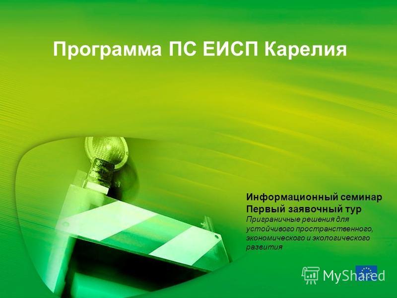 Программа ПС ЕИСП Карелия Информационный семинар Первый заявочный тур Приграничные решения для устойчивого пространственного, экономического и экологического развития