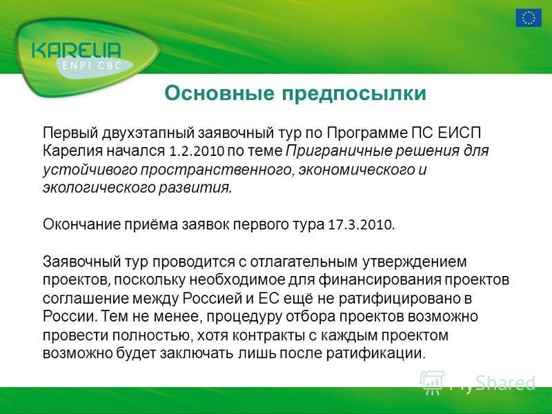 Основные предпосылки Первый двухэтапный заявочный тур по Программе ПС ЕИСП Карелия начался 1.2.2010 по теме Приграничные решения для устойчивого пространственного, экономического и экологического развития. Окончание приёма заявок первого тура 17.3.20