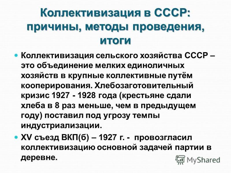 Коллективизация в СССР: причины, методы проведения, итоги Коллективизация сельского хозяйства СССР – это объединение мелких единоличных хозяйств в крупные коллективные путём кооперирования. Хлебозаготовительный кризис 1927 - 1928 года (крестьяне сдал