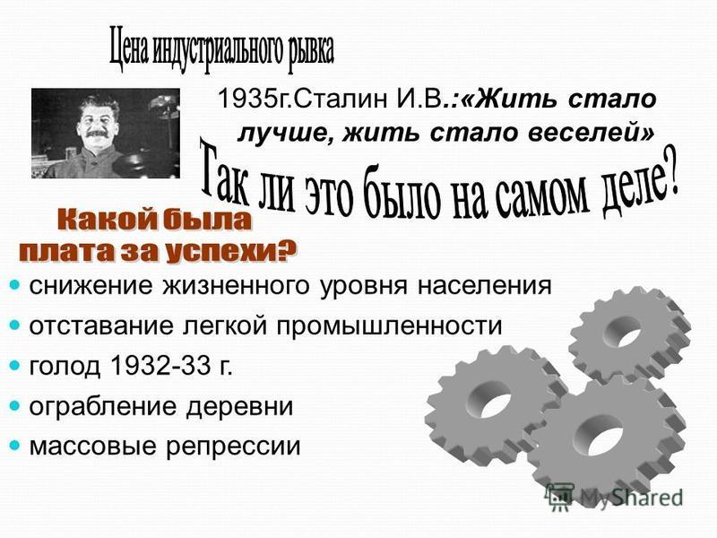 снижение жизненного уровня населения отставание легкой промышленности голод 1932-33 г. ограбление деревни массовые репрессии 1935 г.Сталин И.В.:«Жить стало лучше, жить стало веселей»
