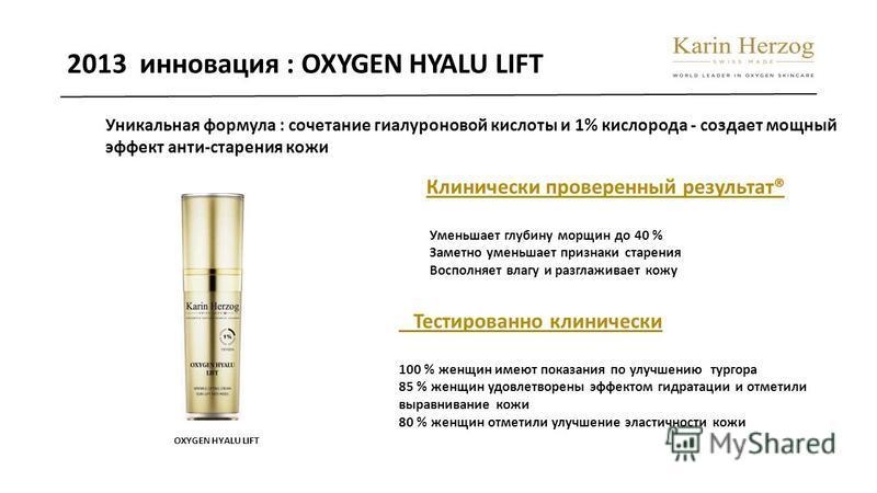 2013 инновация : OXYGEN HYALU LIFT Уникальная формула : сочетание гиалуроновой кислоты и 1% кислорода - создает мощный эффект анти-старения кожи Клинически проверенный результат® Уменьшает глубину морщин до 40 % Заметно уменьшает признаки старения Во