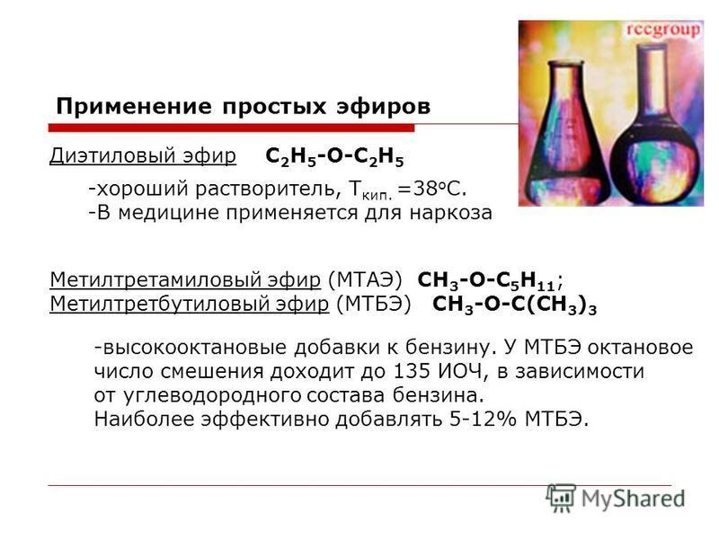 Применение простых эфиров Диэтиловый эфирС 2 Н 5 -О-С 2 Н 5 -хороший растворитель, Т кип. =38 о С. -В медицине применяется для наркоза Метилтретамиловый эфир (МТАЭ) СН 3 -О-С 5 Н 11 ; Метилтрет бутиловый эфир (МТБЭ) СН 3 -О-С(СН 3 ) 3 -высокооктановы