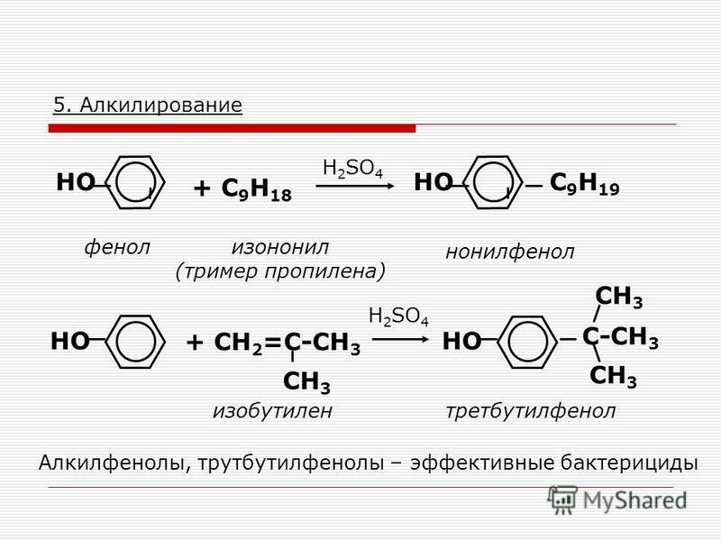 5. Алкилирование НО фенол + C 9 H 18 изононил (тример пропилена) НО H 2 SO 4 C 9 H 19 нонилфенол + СН 2 =С-СН 3 СН 3 изобутилен H 2 SO 4 НО С-СН 3 СН 3 третбутилфенол Алкилфенолы, трутбутилфенолы – эффективные бактерициды