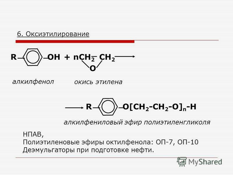 6. Оксиэтилирование ОН алкилфенол R+ nСН 2 СН 2 О окись этилена О[CН 2 -CH 2 -O] n -HR алкилфениловый эфир полиэтиленгликоля НПАВ, Полиэтиленовые эфиры октилфенола: ОП-7, ОП-10 Деэмульгаторы при подготовке нефти.