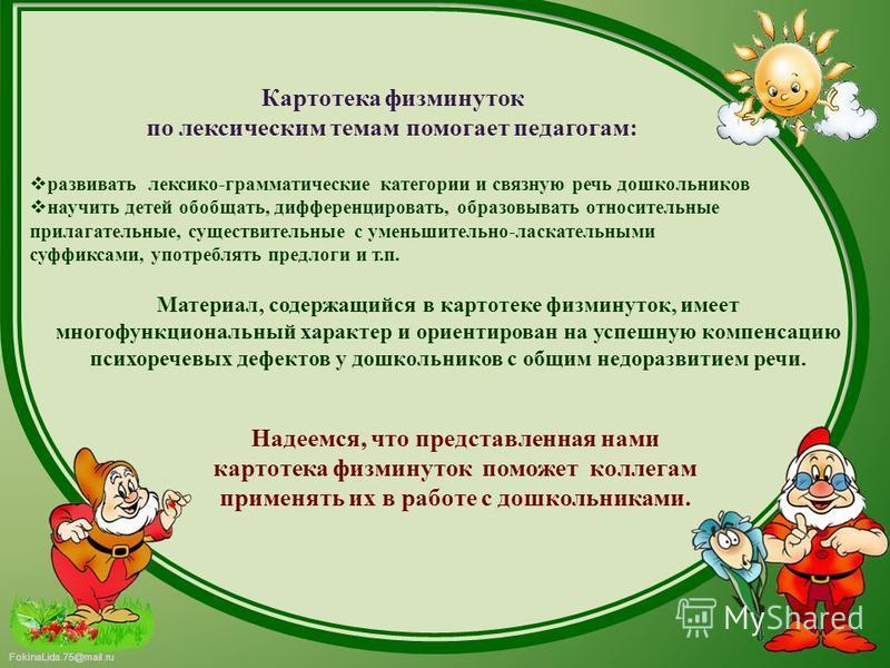 FokinaLida.75@mail.ru Материал, содержащийся в картотеке физминуток, имеет многофункциональный характер и ориентирован на успешную компенсацию психоречевых дефектов у дошкольников с общим недоразвитием речи. Картотека физминуток по лексическим темам