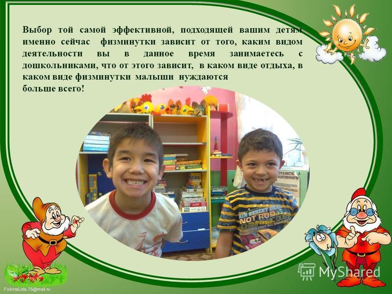 FokinaLida.75@mail.ru Выбор той самой эффективной, подходящей вашим детям именно сейчас физминутки зависит от того, каким видом деятельности вы в данное время занимаетесь с дошкольниками, что от этого зависит, в каком виде отдыха, в каком виде физмин