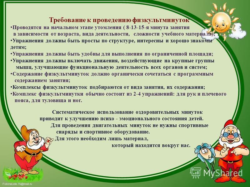 FokinaLida.75@mail.ru Требование к проведению физкультминуток Проводятся на начальном этапе утомления ( 8-13-15-я минута занятия в зависимости от возраста, вида деятельности, сложности учебного материала); Упражнения должны быть просты по структуре,