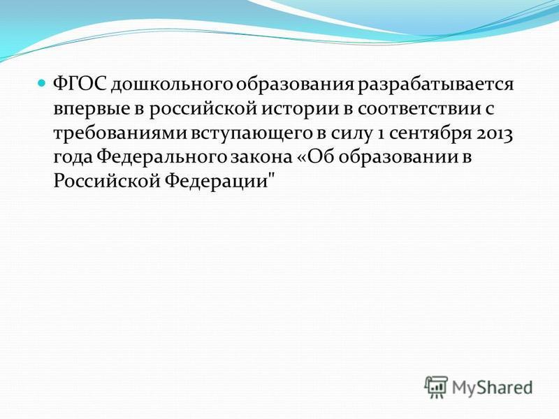 ФГОС дошкольного образования разрабатывается впервые в российской истории в соответствии с требованиями вступающего в силу 1 сентября 2013 года Федерального закона «Об образовании в Российской Федерации
