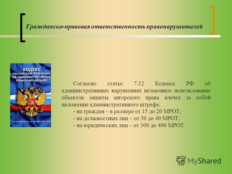 Гражданско-правовая ответственность правонарушителей Согласно статье 7.12 Кодекса РФ об административных нарушениях незаконное использование объектов защиты авторского права влечет за собой наложение административного штрафа: - на граждан – в размере