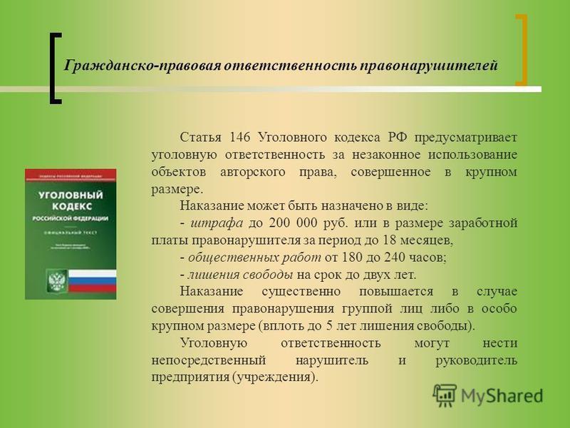 Гражданско-правовая ответственность правонарушителей Статья 146 Уголовного кодекса РФ предусматривает уголовную ответственность за незаконное использование объектов авторского права, совершенное в крупном размере. Наказание может быть назначено в вид