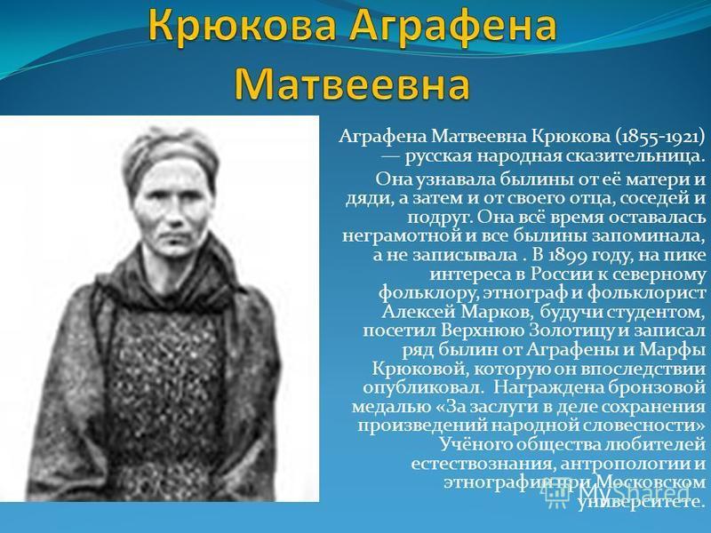 Аграфена Матвеевна Крюкова (1855-1921) русская народная сказительница. Она узнавала былины от её матери и дяди, а затем и от своего отца, соседей и подруг. Она всё время оставалась неграмотной и все былины запоминала, а не записывала. В 1899 году, на