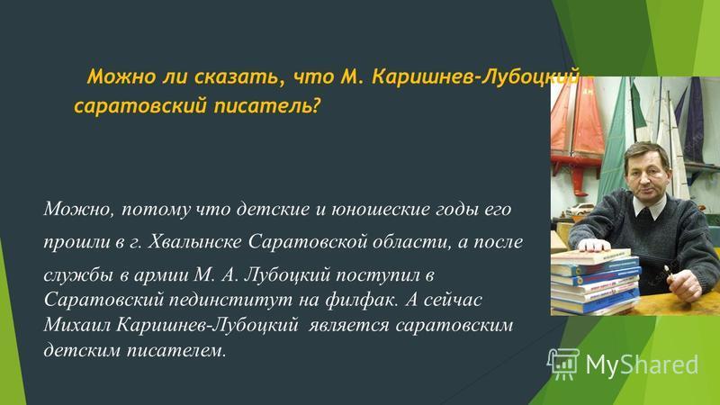 Можно ли сказать, что М. Каришнев-Лубоцкий – саратовский писатель? Можно, потому что детские и юношеские годы его прошли в г. Хвалынске Саратовской области, а после службы в армии М. А. Лубоцкий поступил в Саратовский пединститут на филфак. А сейчас
