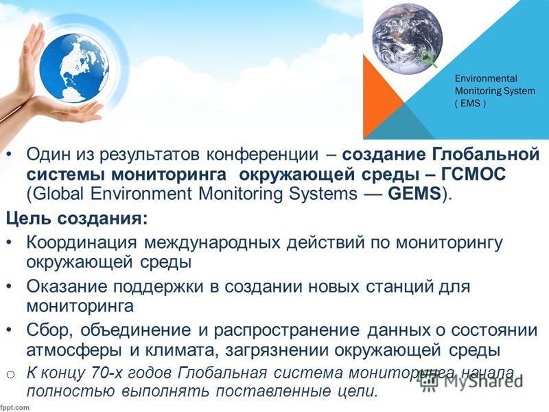 Один из результатов конференции – создание Глобальной системы мониторинга окружающей среды – ГСМОС (Global Environment Monitoring Systems GEMS). Цель создания: Координация международных действий по мониторингу окружающей среды Оказание поддержки в со