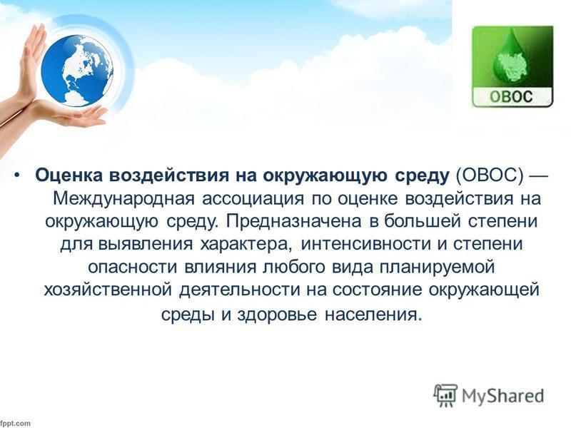Оценка воздействия на окружающую среду (ОВОС) Международная ассоциация по оценке воздействия на окружающую среду. Предназначена в большей степени для выявления характера, интенсивности и степени опасности влияния любого вида планируемой хозяйственной