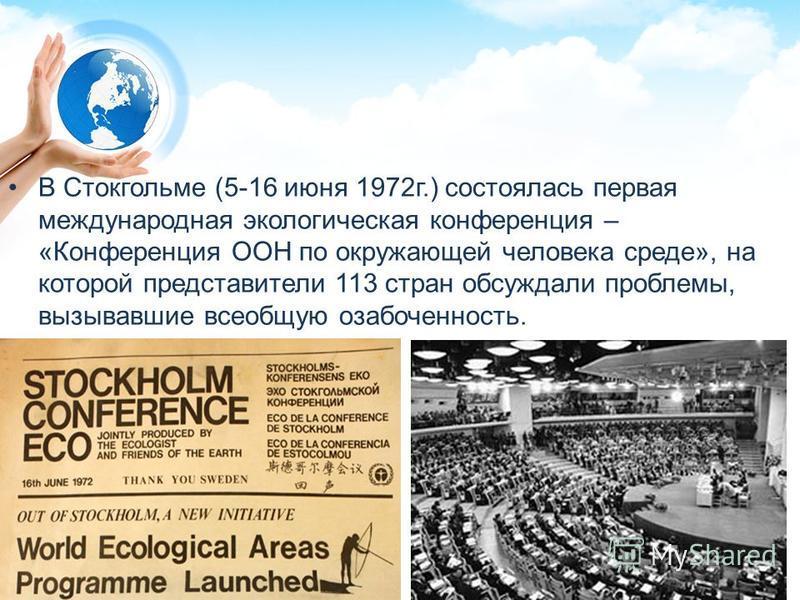 В Стокгольме (5-16 июня 1972 г.) состоялась первая международная экологическая конференция – «Конференция ООН по окружающей человека среде», на которой представители 113 стран обсуждали проблемы, вызывавшие всеобщую озабоченность.